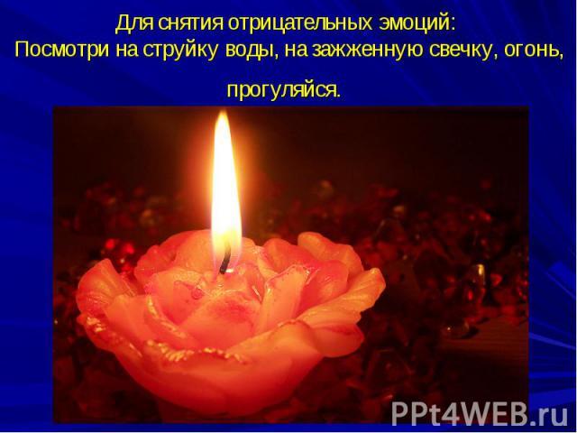 Для снятия отрицательных эмоций: Посмотри на струйку воды, на зажженную свечку, огонь, прогуляйся.