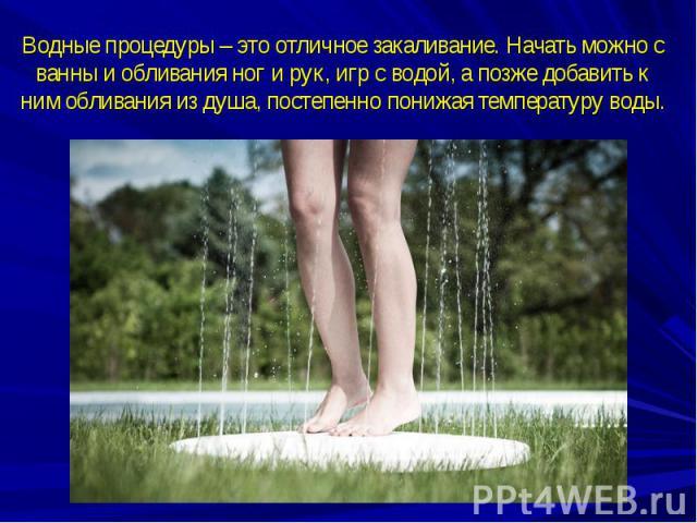 Водные процедуры – это отличное закаливание. Начать можно с ванны и обливания ног и рук, игр с водой, а позже добавить к ним обливания из душа, постепенно понижая температуру воды.