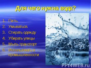 Для чего нужна вода?Пить.Умываться.Стирать одеждуУбирать улицыМыть транспортИспо