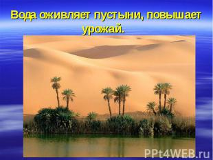 Вода оживляет пустыни, повышает урожай.