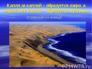 Капля за каплей – образуется озеро, а перестанет капать – образуется пустыня. (У