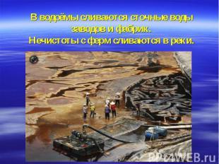 В водоёмы сливаются сточные воды заводов и фабрик.Нечистоты с ферм сливаются в р