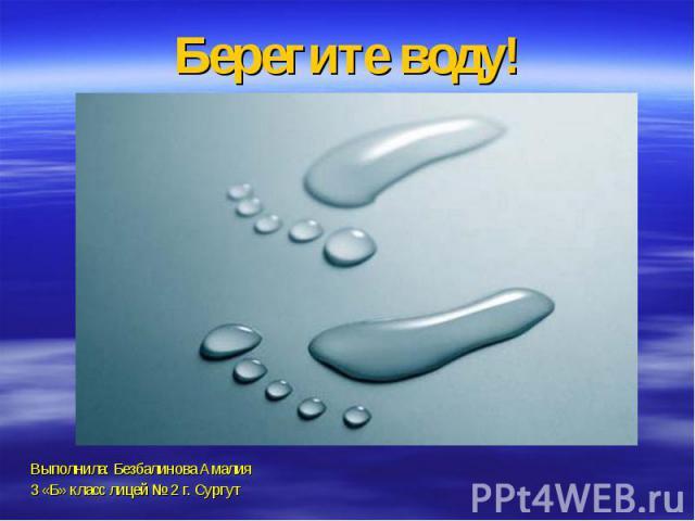 Берегите воду!Выполнила: Безбалинова Амалия3 «Б» класс лицей № 2 г. Сургут