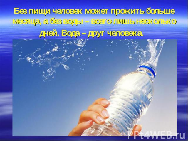 Без пищи человек может прожить больше месяца, а без воды – всего лишь несколько дней.Вода – друг человека.