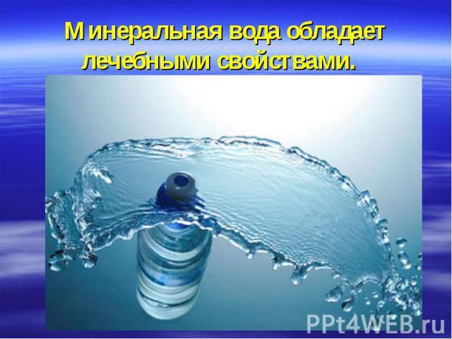 Минеральная вода обладает лечебными свойствами.