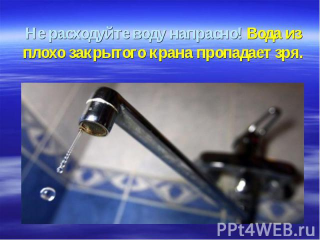 Не расходуйте воду напрасно! Вода из плохо закрытого крана пропадает зря.
