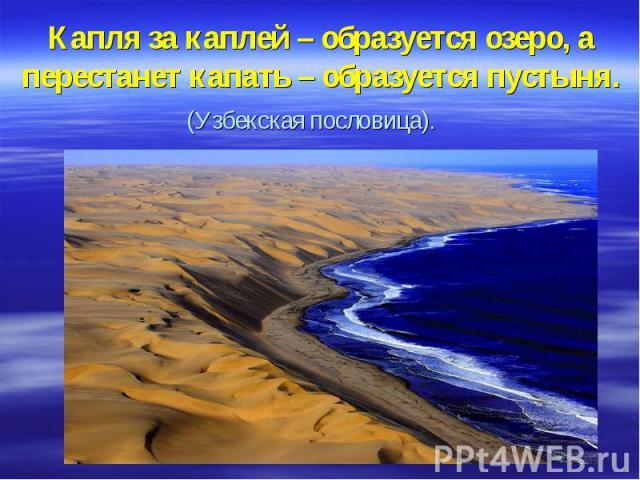 Капля за каплей – образуется озеро, а перестанет капать – образуется пустыня. (Узбекская пословица).