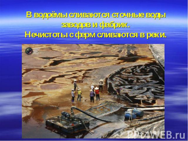 В водоёмы сливаются сточные воды заводов и фабрик.Нечистоты с ферм сливаются в реки.