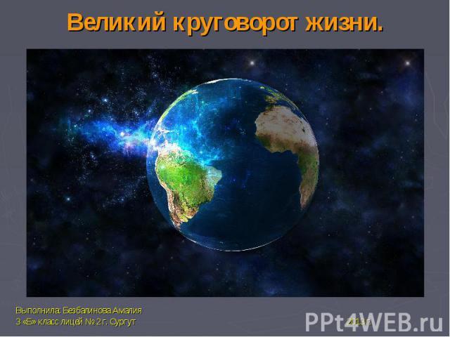 Великий круговорот жизни.Выполнила: Безбалинова Амалия3 «Б» класс лицей № 2 г. Сургут 2013 г.