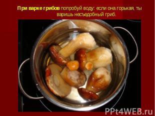 При варке грибовпопробуй воду: если она горькая, ты варишь несъедобный гри
