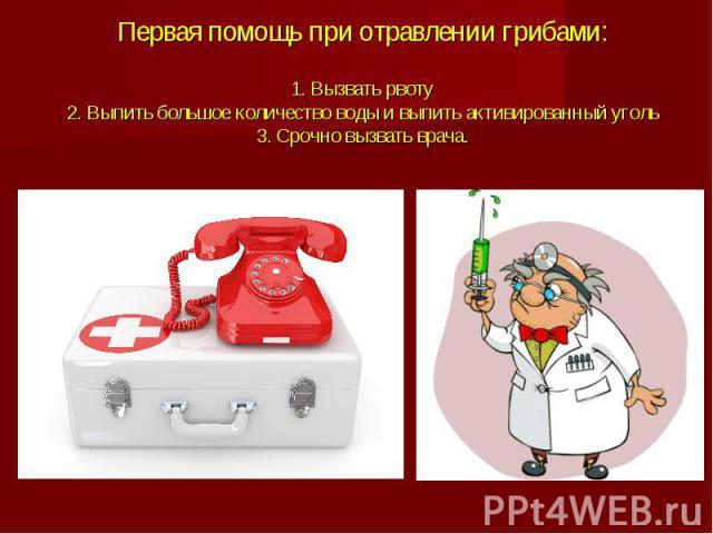 Первая помощь при отравлении грибами:1. Вызвать рвоту2. Выпить большое количество воды и выпить активированный уголь3. Срочно вызвать врача.