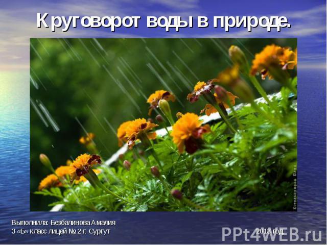 Круговорот воды в природе.Выполнила: Безбалинова Амалия3 «Б» класс лицей № 2 г. Сургут 2013 год.
