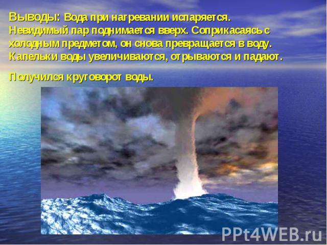 Выводы: Вода при нагревании испаряется.Невидимый пар поднимается вверх. Соприкасаясь с холодным предметом, он снова превращается в воду. Капельки воды увеличиваются, отрываются и падают. Получился круговорот воды.