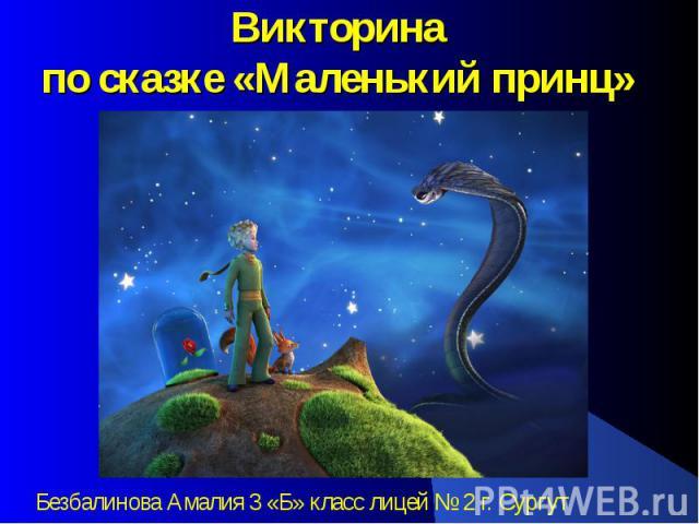 Викторинапо сказке «Маленький принц»Безбалинова Амалия 3 «Б» класс лицей № 2 г. Сургут