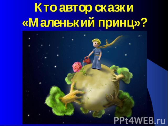 Кто автор сказки «Маленький принц»?