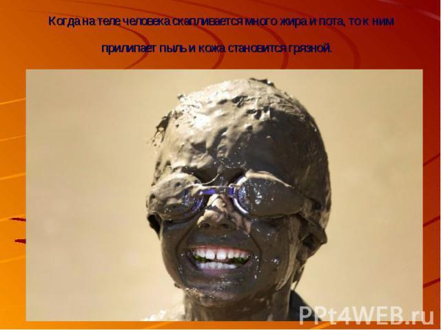 Когда на теле человека скапливается много жира и пота, то к ним прилипает пыль и кожа становится грязной.