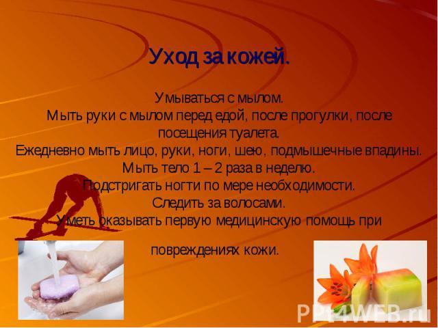 Уход за кожей.Умываться с мылом.Мыть руки с мылом перед едой, после прогулки, после посещения туалета. Ежедневно мыть лицо, руки, ноги, шею, подмышечные впадины. Мыть тело 1 – 2 раза в неделю.Подстригать ногти по мере необходимости.Следить за волоса…