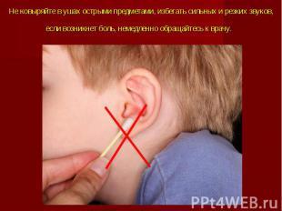 Не ковыряйте в ушах острыми предметами, избегать сильных и резких звуков, если в