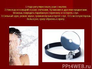 1.Надо регулярно мыть уши с мылом.2.Никогда не ковыряй в ушах спичками, булавкам