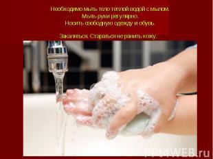Необходимо мыть тело теплой водой с мылом.Мыть руки регулярно.Носить свободную о