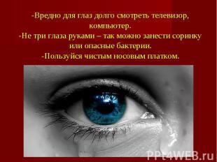 -Вредно для глаз долго смотреть телевизор, компьютер.-Не три глаза руками – так