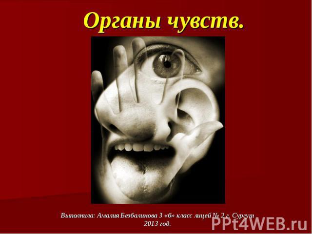Органы чувств.Выполнила: Амалия Безбалинова 3 «б» класс лицей № 2 г. Сургут2013 год.