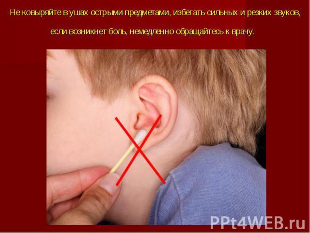 Не ковыряйте в ушах острыми предметами, избегать сильных и резких звуков, если возникнет боль, немедленно обращайтесь к врачу.