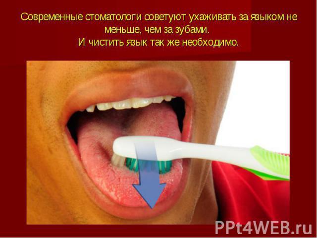 Современные стоматологи советуют ухаживать за языком не меньше, чем за зубами. И чистить язык так же необходимо.