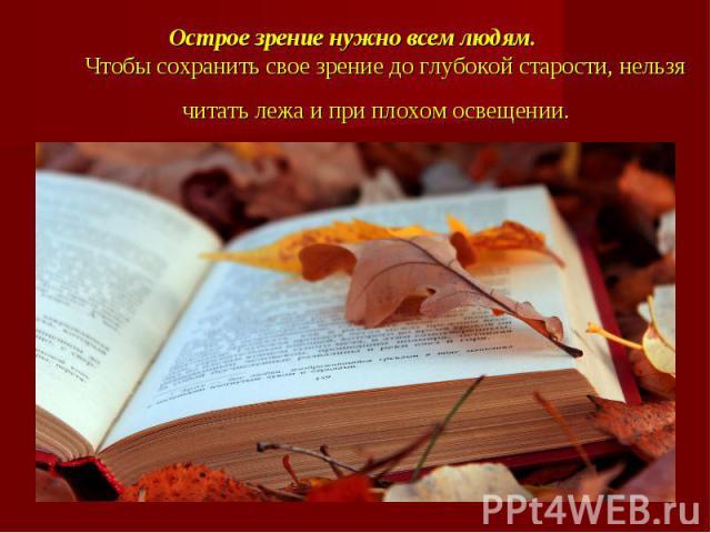 Острое зрение нужно всем людям. Чтобы сохранить свое зрение до глубокой старости, нельзя читать лежа и при плохом освещении.