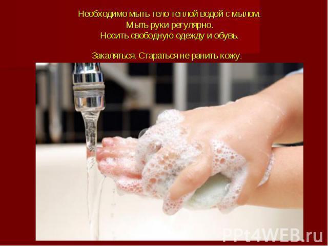Необходимо мыть тело теплой водой с мылом.Мыть руки регулярно.Носить свободную одежду и обувь.Закаляться. Стараться не ранить кожу.