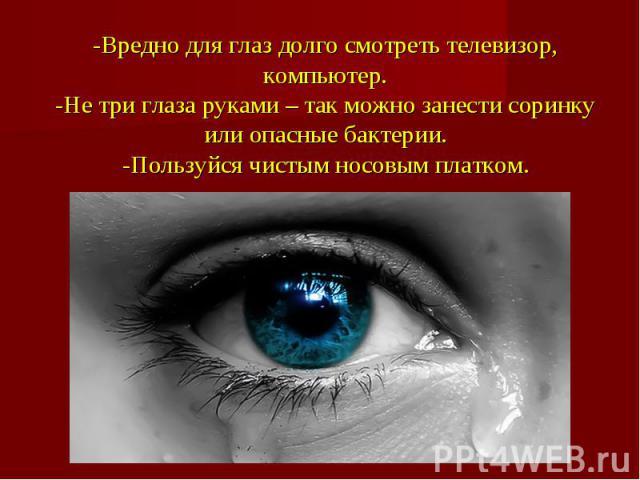 -Вредно для глаз долго смотреть телевизор, компьютер.-Не три глаза руками – так можно занести соринку или опасные бактерии.-Пользуйся чистым носовым платком.