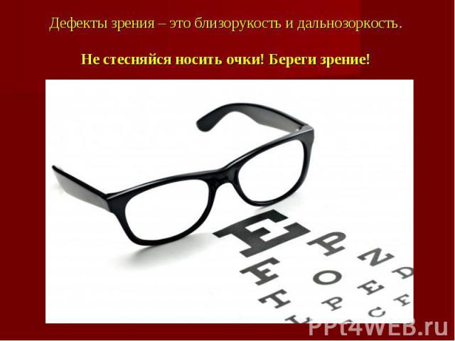 Дефекты зрения – это близорукость и дальнозоркость. Не стесняйся носить очки! Береги зрение!