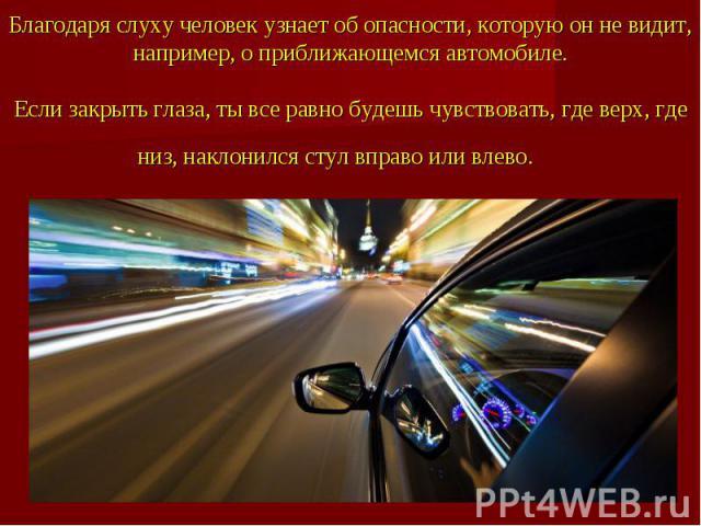 Благодаря слуху человек узнает об опасности, которую он не видит, например, о приближающемся автомобиле.Если закрыть глаза, ты все равно будешь чувствовать, где верх, где низ, наклонился стул вправо или влево.