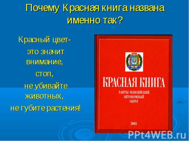 Почему Красная книга названа именно так?Красный цвет- это значит внимание, стоп, не убивайте животных, не губите растения!