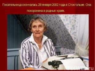 Писательница скончалась 28 января 2002 года вСтокгольме. Она похоронена в&