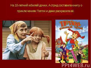 На 10-летний юбилей дочки, Астрид составила книгу о приключениях Пеппи и даже ра