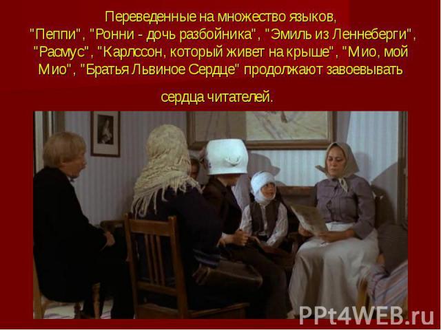 """Переведенные на множество языков, """"Пеппи"""", """"Ронни - дочь разбойника"""", """"Эмиль из Леннеберги"""", """"Расмус"""", """"Карлссон, который живет на крыше"""", """"Мио, мой Мио"""", """"Братья Львиное Сердце"""" …"""