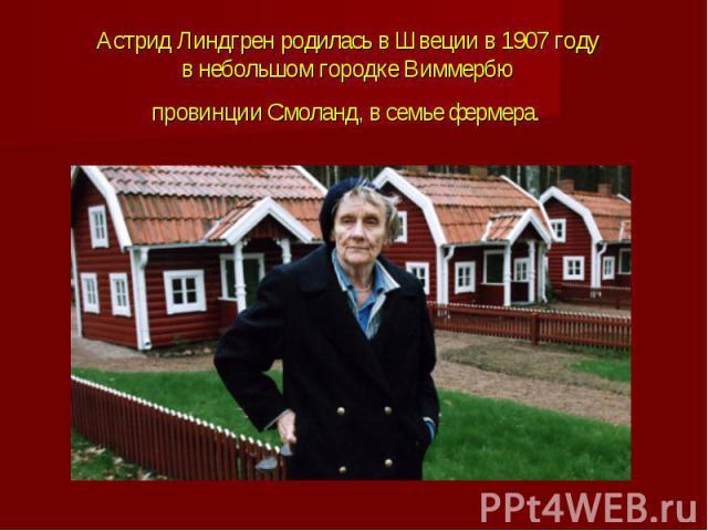 Астрид Линдгрен родилась в Швеции в 1907 году внебольшом городке Виммербю провинции Смоланд, всемье фермера.