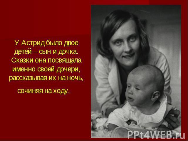 У Астрид было двое детей – сын и дочка. Сказки она посвящала именно своей дочери, рассказывая их на ночь, сочиняя на ходу.