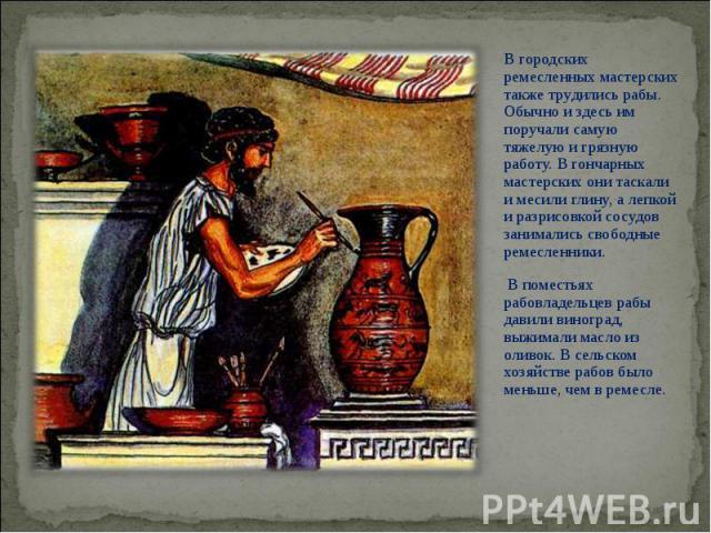 В городских ремесленных мастерских также трудились рабы. Обычно и здесь им поручали самую тяжелую и грязную работу. В гончарных мастерских они таскали и месили глину, а лепкой и разрисовкой сосудов занимались свободные ремесленники. В городских реме…