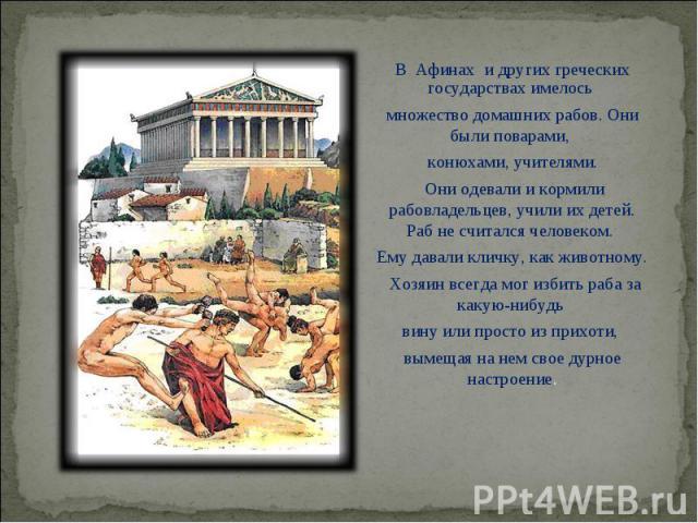 В Афинах и других греческих государствах имелось В Афинах и других греческих государствах имелось множество домашних рабов. Они были поварами, конюхами, учителями. Они одевали и кормили рабовладельцев, учили их детей. Раб не …