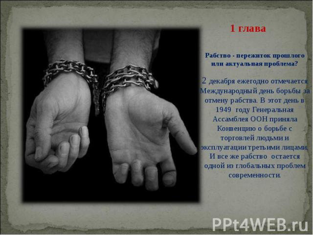 Рабство - пережиток прошлого или актуальная проблема? 2 декабря ежегодно отмечается Международный день борьбы за отмену рабства. В этот день в 1949 году Генеральная Ассамблея ООН приняла Конвенцию о борьбе с торговлей людьми и эксплуатации тре…