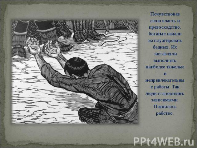 Почувствовав свою власть и превосходство, богатые начали эксплуатировать бедных. Их заставляли выполнять наиболее тяжелые и непривлекательные работы. Так люди становились зависимыми. Появилось рабство. Почувствовав свою власть и превосходство, богат…