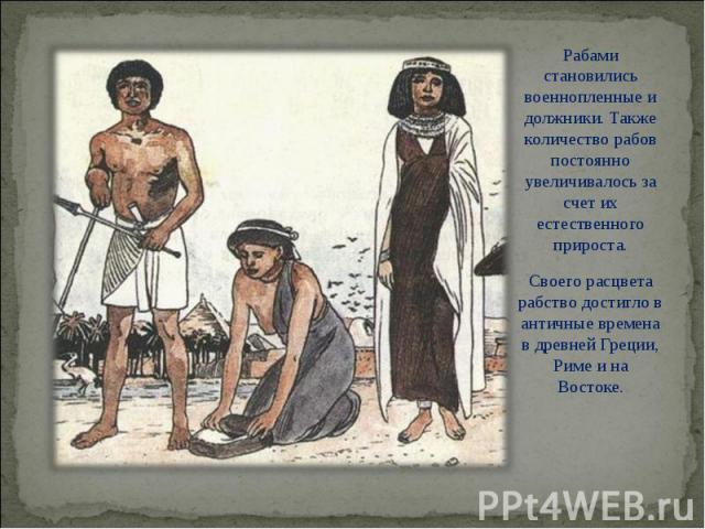 Рабами становились военнопленные и должники. Также количество рабов постоянно увеличивалось за счет их естественного прироста. Рабами становились военнопленные и должники. Также количество рабов постоянно увеличивалось за счет их естественного приро…