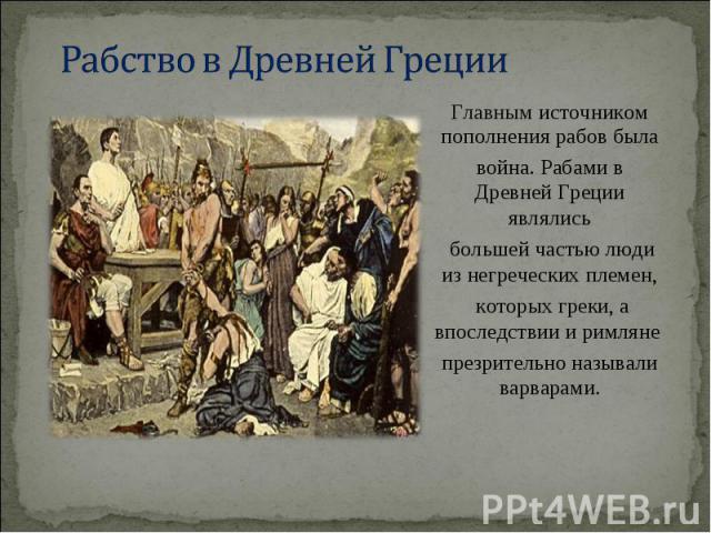 Главным источником пополнения рабов была Главным источником пополнения рабов была война. Рабами в Древней Греции являлись большей частью люди из негреческих племен, которых греки, а впоследствии и римляне презрительно называли варварами.