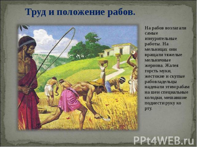 На рабов возлагали самые изнурительные работы. На мельницах они вращали тяжелые мельничные жернова. Жалея горсть муки, жестокие и скупые рабовладельцы надевали этим рабам на шеи специальные колодки, мешавшие поднести руку ко рту. На рабов возлагали …
