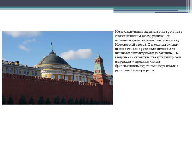 Композиционным акцентом стала ротонда с Екатерининским залом, увенчанная огромным куполом, возвышающимся над Кремлевской стеной. В прошлом ротонду именовали даже русским пантеоном по пышному скульптурному украшению. По завершении строительства архит…