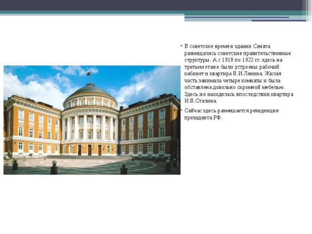 В советское время в здании Сената размещались советские правительственные структуры. А с 1918 по 1922 гг. здесь на третьем этаже были устроены рабочий кабинет и квартира В.И.Ленина. Жилая часть занимала четыре комнаты и была обставлена довольно скро…