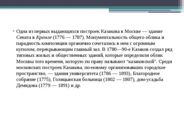 Одна из первых выдающихся построек Казакова в Москве — здание Сената вКремле(1776 — 1787). Монументальность общего облика и парадность композиции органично сочетались в нем с огромным куполом, перекрывающим главный зал. В 1780—90-е Казак…