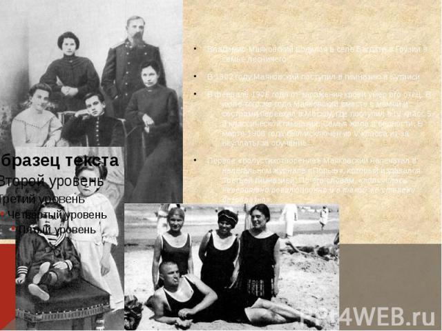 Владимир Маяковский родился в селеБагдатив Грузии в семье лесничего В1902 годуМаяковский поступил вгимназию вКутаиси В феврале1906годаот заражения крови умер его отец. В июле того же года Маяковс…